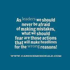 Quote: As leaders we should never be afraid of making mistakes, what we should fear are those actions that will make headlines for the wrong reasons! - Dr. Candice McDonald